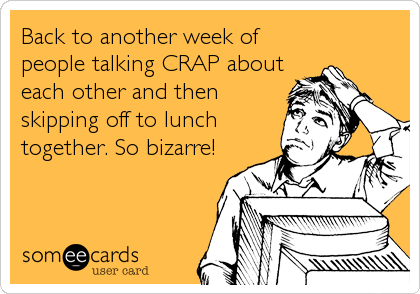 Back to another week of people talking CRAP about each other and then skipping off to lunch together. So bizarre!