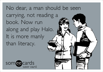 No dear, a man should be seen carrying, not reading a book. Now run along and play Halo. It is more manly than literacy.