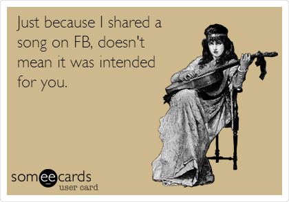Just because I shared a song on FB, doesn't mean it was intended for you.