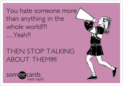 You hate someone more than anything in the  whole world??! ......Yeah?!  THEN STOP TALKING  ABOUT THEM!!!!!