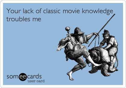 Your lack of classic movie knowledge troubles me