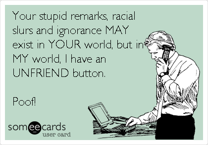 Your stupid remarks, racial slurs and ignorance MAY exist in YOUR world, but in MY world, I have an UNFRIEND button.  Poof!