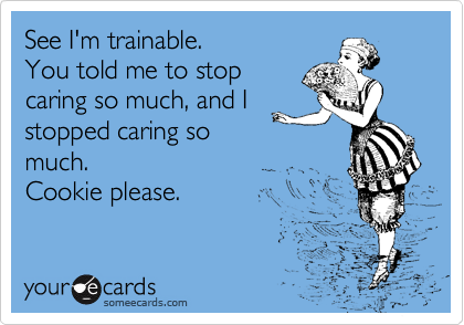 See I'm trainable. You told me to stop caring so much, and I stopped caring so much.  Cookie please.