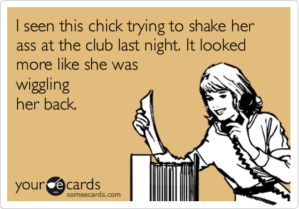 I seen this chick trying to shake her ass at the club last night. It looked more like she was wiggling her back.