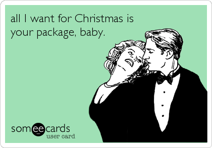 all I want for Christmas is your package, baby.