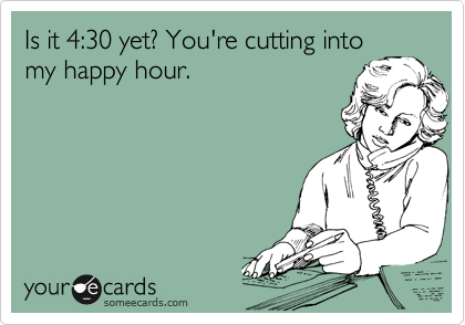Is it 4:30 yet? You're cutting into my happy hour.