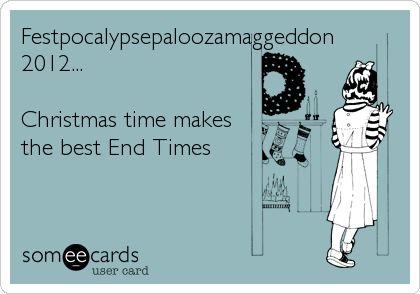 Festpocalypsepaloozamaggeddon 2012...  Christmas time makes the best End Times