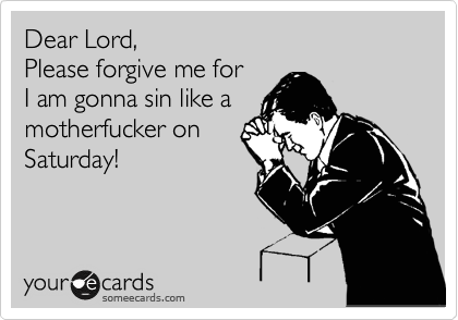 Dear Lord, Please forgive me for I am gonna sin like a  motherfucker on Saturday!