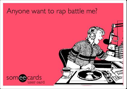 Anyone want to rap battle me%3F