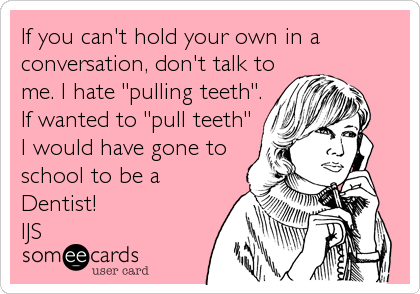 """If you can't hold your own in a conversation, don't talk to me. I hate """"pulling teeth"""". If wanted to """"pull teeth"""" I would have gone to school to be a Dentist! IJS"""