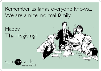 Remember as far as everyone knows... We are a nice, normal family.  Happy Thanksgiving!