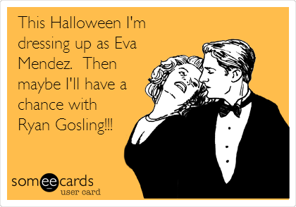 This Halloween I'm dressing up as Eva Mendez.  Then maybe I'll have a chance with Ryan Gosling!!!