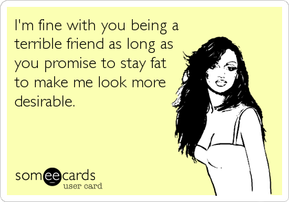 I'm fine with you being a terrible friend as long as you promise to stay fat to make me look more desirable.