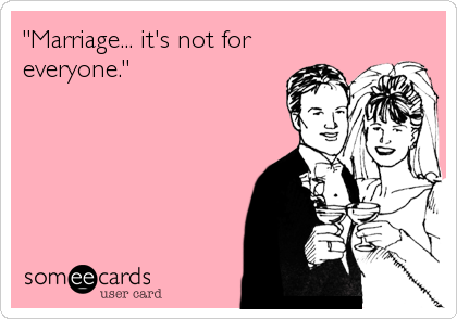 """Marriage... it's not for  everyone."""