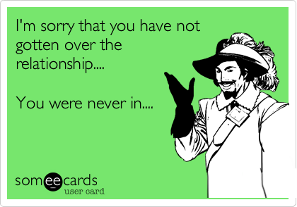 I'm sorry that you have not  gotten over the  relationship....  You were never in....
