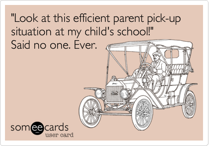 """""""Look at this efficient parent pick-up situation at my child's school!"""" Said no one. Ever."""