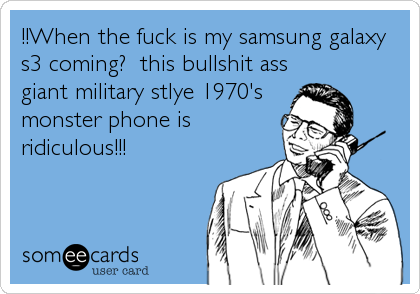 !!When the fuck is my samsung galaxy s3 coming?  this bullshit ass  giant military stlye 1970's monster phone is ridiculous!!!