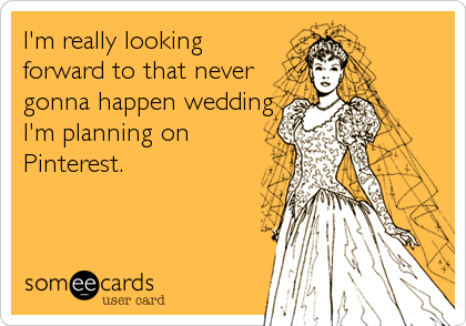 I'm really looking forward to that never gonna happen wedding I'm planning on Pinterest.