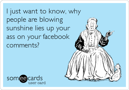 I just want to know, why  people are blowing sunshine lies up your ass on your facebook comments?
