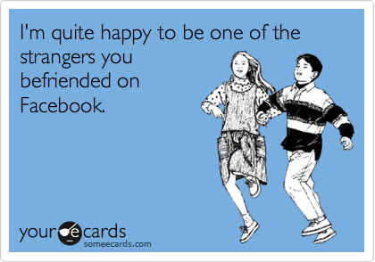 I'm quite happy to be one of the strangers you
