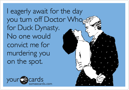 I eagerly await for the day you turn of Doctor Who for Duck Dynasty. No one would convict me for murdering you on the spot.