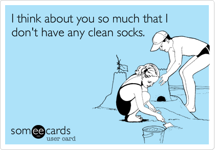 I think about you so much that I don't have any clean socks.