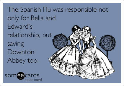 The Spanish Flu was responsible not only for Bella and Edward's relationship, but saving Downton Abbey too.