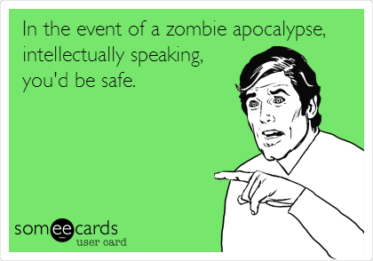 In the event of a zombie apocalypse,  intellectually speaking, you'd be safe.