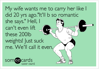 "My wife wants me to carry her like I did 20 yrs ago.""It'll b so romantic