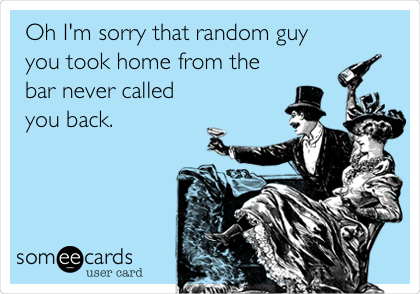 Oh I'm sorry that random guy you took home from the bar never called you back.