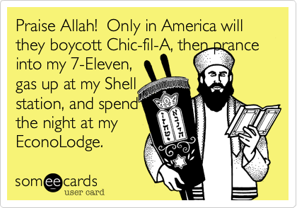 Praise Allah!  Only in America will they boycott Chic-fil-A, then prance  into my 7-Eleven, gas up at my Shell station, and spend the night at my EconoLodge.