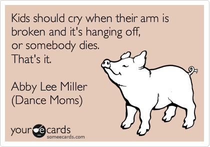 Kids should cry when their arm is broken and it's hanging off, 