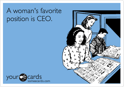 A woman's favorite position is CEO.