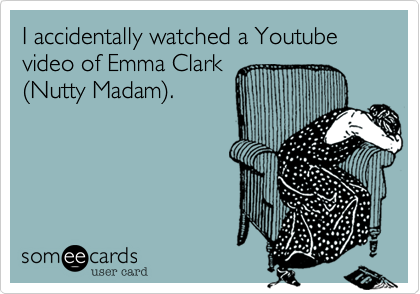 I accidentally watched a Youtube video of Emma Clark  (Nutty Madam).