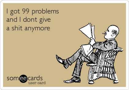 I got 99 problems and I dont give a shit anymore