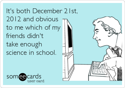 It's both December 21st, 2012 and obvious  to me which of my friends didn't  take enough science in school.