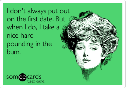I don't always put out on the first date. But when I do%2C I take a nice hard pounding in the bum.
