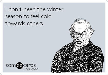 I don't need the winter season to feel cold towards others.