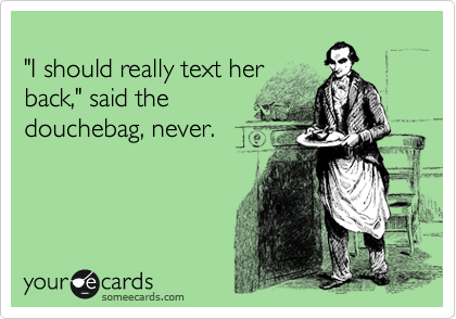 """""""I should really text her back,"""" said the douchebag, never."""