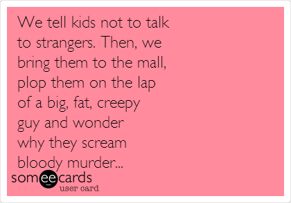 We tell kids not to talk  to strangers. Then, we  bring them to the mall,  plop them on the lap  of a big, fat, creepy  guy and wonder  why they scream  bloody murder...