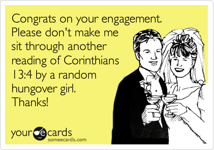 Congrats on your engagement. Please don't make me sit through another reading of Corinthians 13:4 by a random hungover girl.  Thanks!