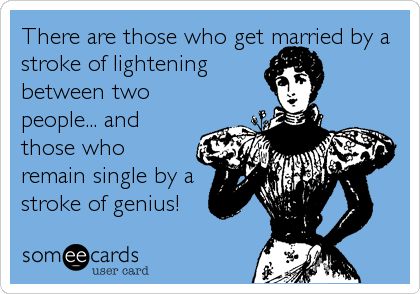 There are those who get married by a stroke of lightening between two people... and those who remain single by a stroke of genius!