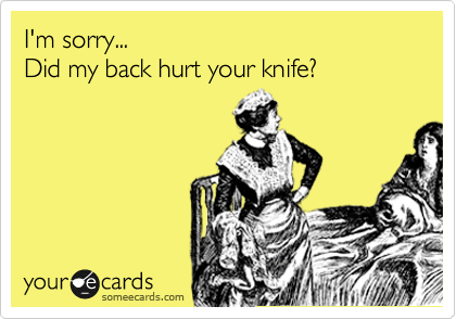 I'm sorry...  Did my back hurt your knife?