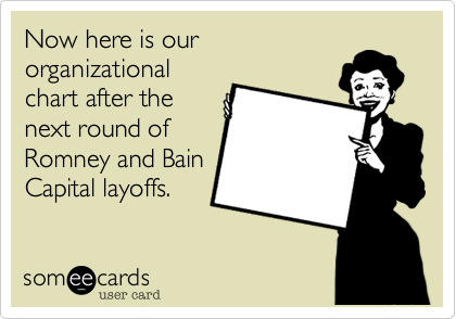 Now here is how ourorganizationalchart after thenext round ofRomney and BainCapital layoffs.