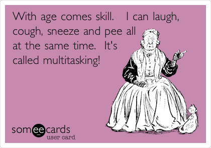 With age comes skill.   I can laugh, cough, sneeze and pee all at the same time.  It's called multitasking!