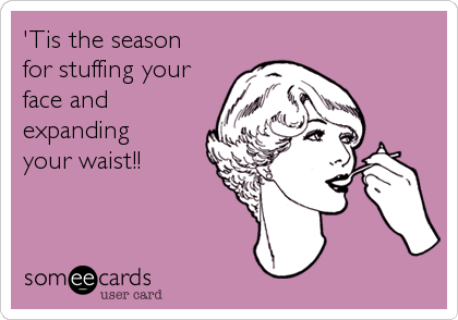 'Tis the season for stuffing your face and expanding your waist!!