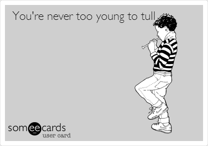 You're never too young to tull