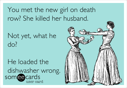 You met the new girl on death row? She killed her husband.   Not yet, what he do?  He loaded the dishwasher wrong.