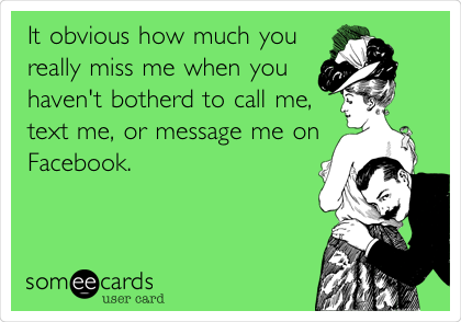 It obvious how much you really miss me when you haven't botherd to call me, text me, or message me on Facebook.