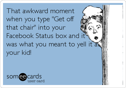 "That awkward moment when you type ""Get off that chair"" into your Facebook Status box and it was what you meant to yell it at your kid!"